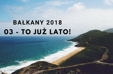 BAŁKANY 2018 – 03 – To już lato!