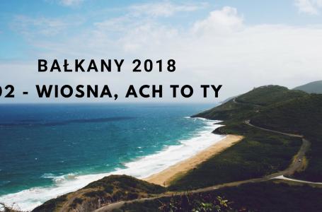 BAŁKANY 2018 – 02 – Wiosna, ach to Ty