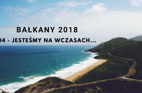 BAŁKANY 2018 – 04 – Jesteśmy na wczasach… ;)