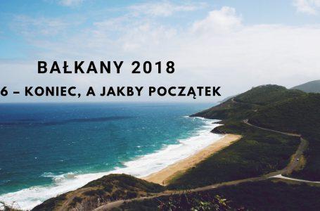 Bałkany 2018 – 06 – Koniec, a jakby początek